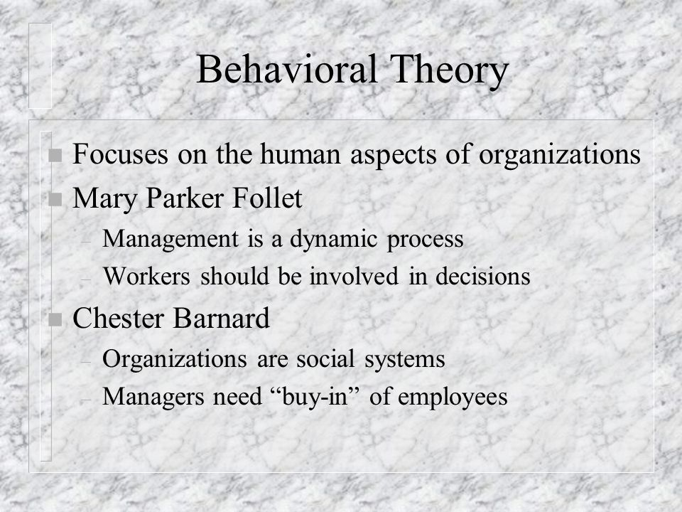 Behavioral Theory n Focuses on the human aspects of organizations n Mary Parker Follet – Management is a dynamic process – Workers should be involved
