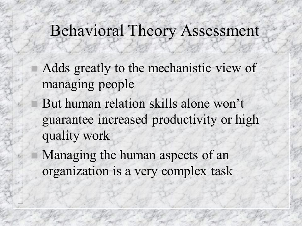 Behavioral Theory Assessment n Adds greatly to the mechanistic view of managing people n But human relation skills alone won't guarantee increased pro