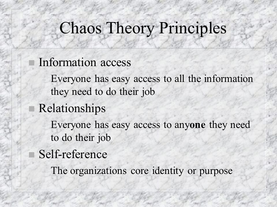 Chaos Theory Principles n Information access – Everyone has easy access to all the information they need to do their job n Relationships – Everyone ha