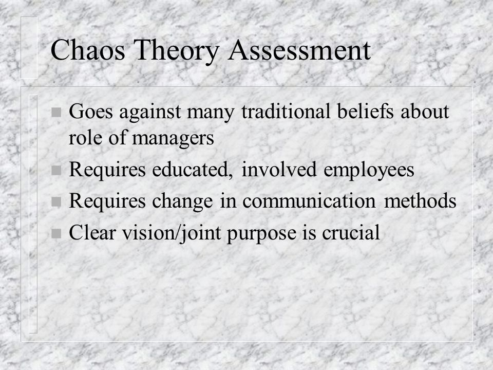 Chaos Theory Assessment n Goes against many traditional beliefs about role of managers n Requires educated, involved employees n Requires change in co
