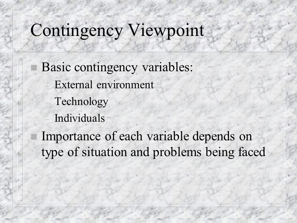 Contingency Viewpoint n Basic contingency variables: – External environment – Technology – Individuals n Importance of each variable depends on type o