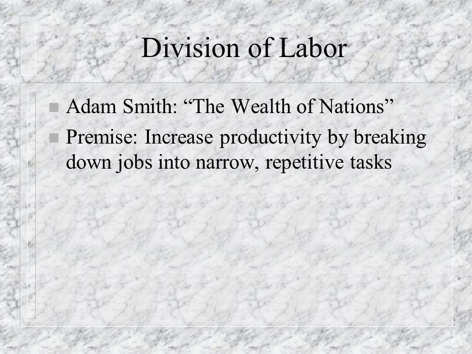 """Division of Labor n Adam Smith: """"The Wealth of Nations"""" n Premise: Increase productivity by breaking down jobs into narrow, repetitive tasks"""