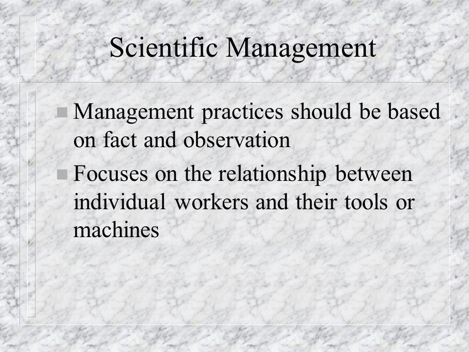 Scientific Management n Management practices should be based on fact and observation n Focuses on the relationship between individual workers and thei