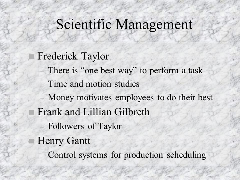 """Scientific Management n Frederick Taylor – There is """"one best way"""" to perform a task – Time and motion studies – Money motivates employees to do their"""