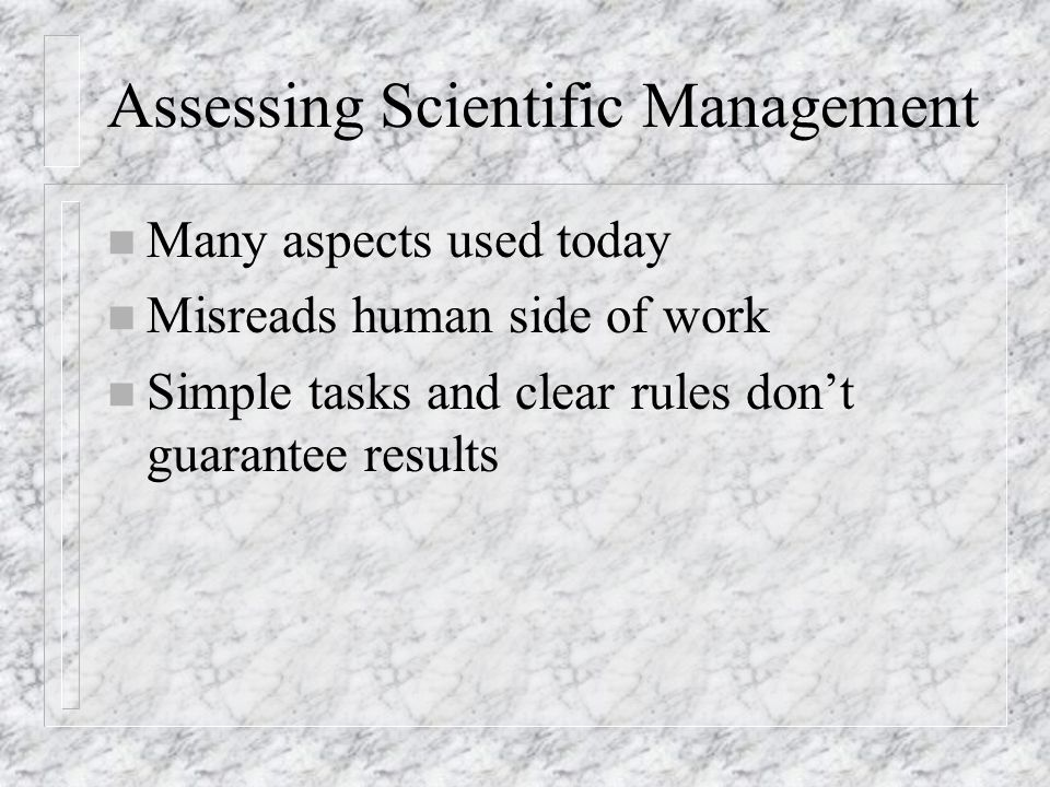 Assessing Scientific Management n Many aspects used today n Misreads human side of work n Simple tasks and clear rules don't guarantee results