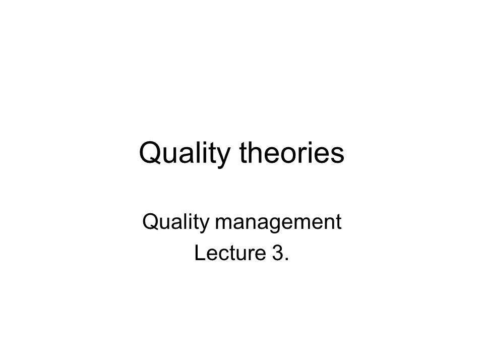 Quality theories Quality management Lecture 3.
