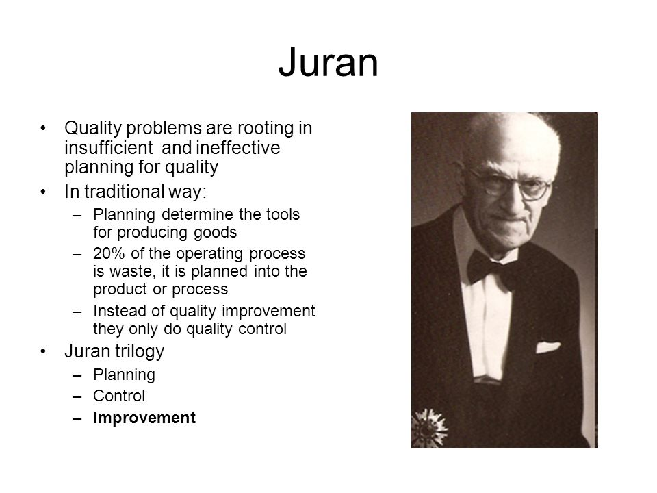Juran Quality problems are rooting in insufficient and ineffective planning for quality In traditional way: –Planning determine the tools for producin