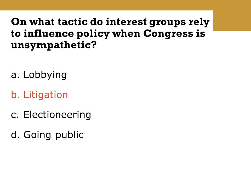 a.Lobbying b.Litigation c.Electioneering d.Going public On what tactic do interest groups rely to influence policy when Congress is unsympathetic
