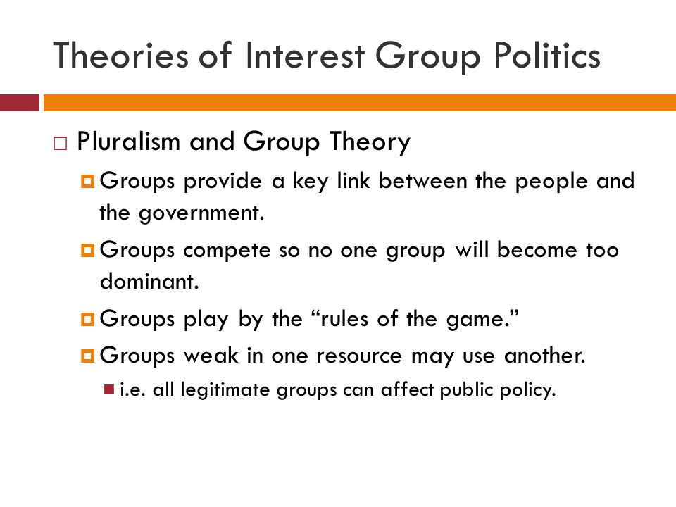 Theories of Interest Group Politics  Pluralism and Group Theory  Groups provide a key link between the people and the government.