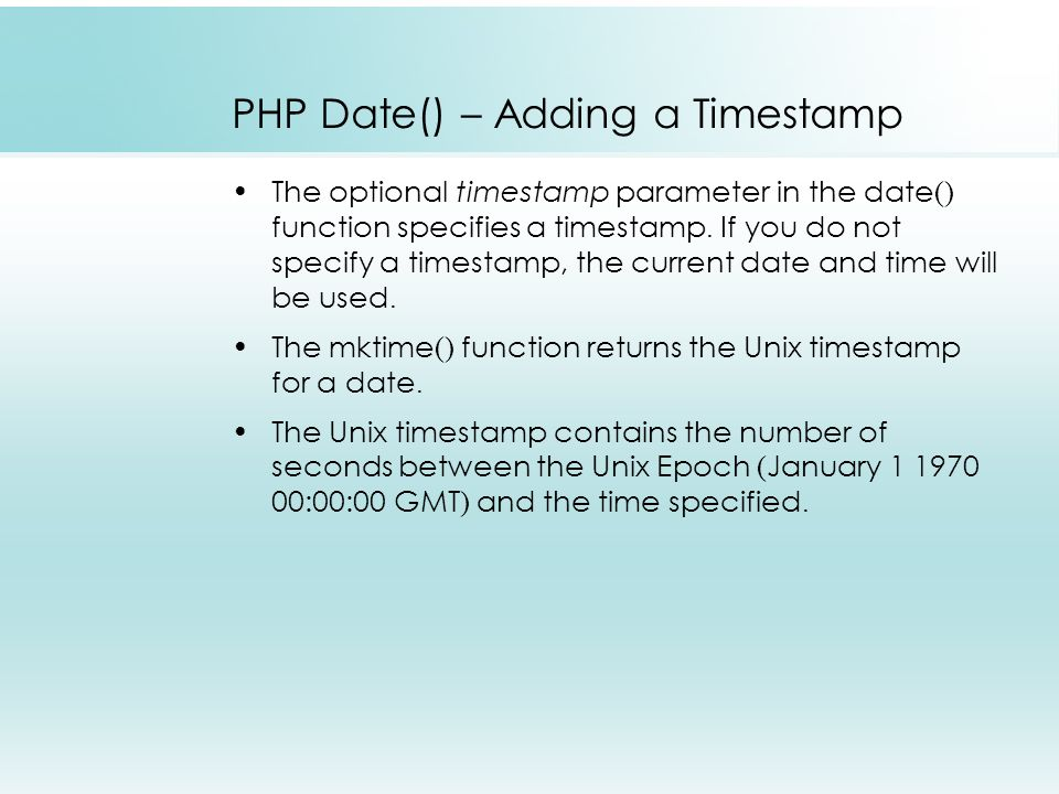 PHP Date() – Adding a Timestamp The optional timestamp parameter in the date() function specifies a timestamp.