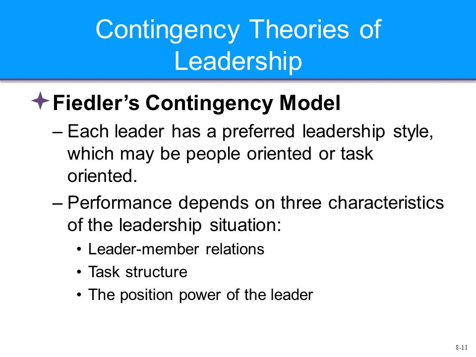 8-11 Contingency Theories of Leadership  Fiedler's Contingency Model –Each leader has a preferred leadership style, which may be people oriented or task oriented.
