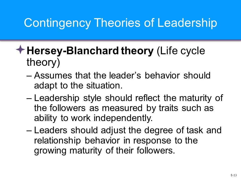 8-13 Contingency Theories of Leadership  Hersey-Blanchard theory (Life cycle theory) –Assumes that the leader's behavior should adapt to the situation.