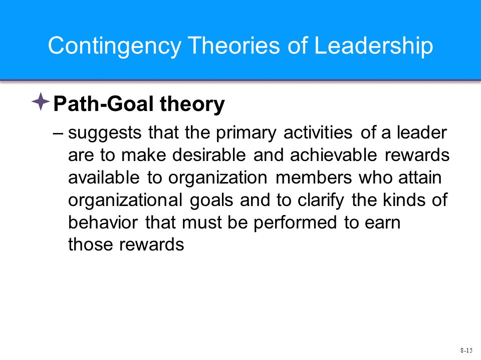 8-15 Contingency Theories of Leadership  Path-Goal theory –suggests that the primary activities of a leader are to make desirable and achievable rewards available to organization members who attain organizational goals and to clarify the kinds of behavior that must be performed to earn those rewards