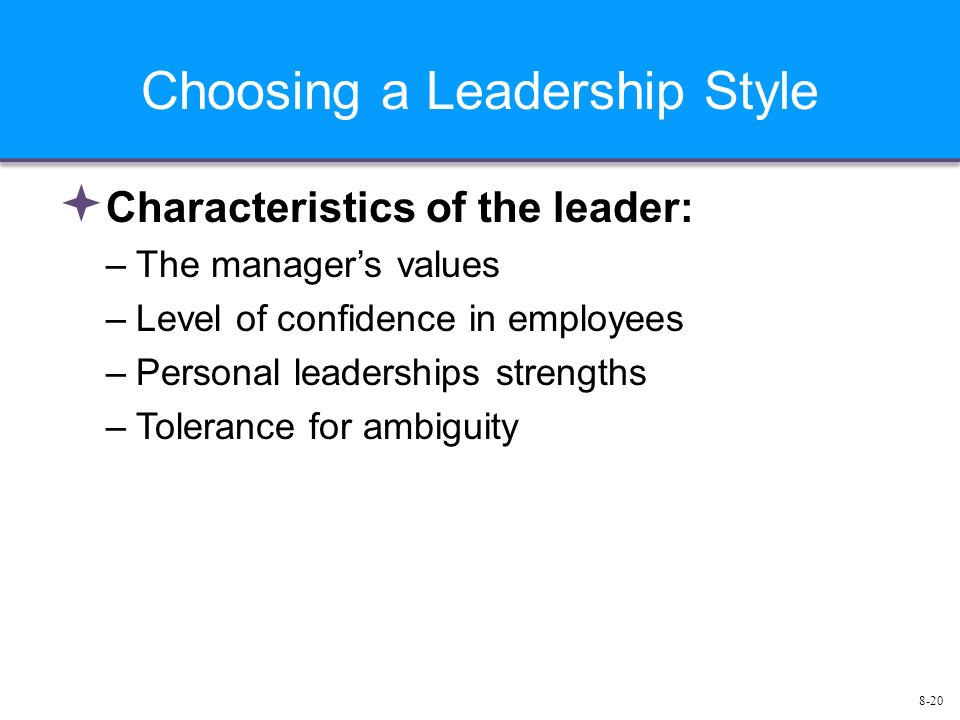 8-20 Choosing a Leadership Style  Characteristics of the leader: –The manager's values –Level of confidence in employees –Personal leaderships strengths –Tolerance for ambiguity
