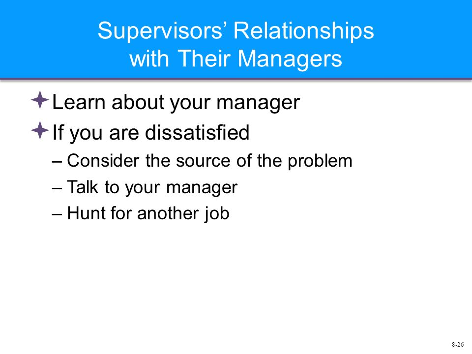 8-26 Supervisors' Relationships with Their Managers  Learn about your manager  If you are dissatisfied –Consider the source of the problem –Talk to your manager –Hunt for another job