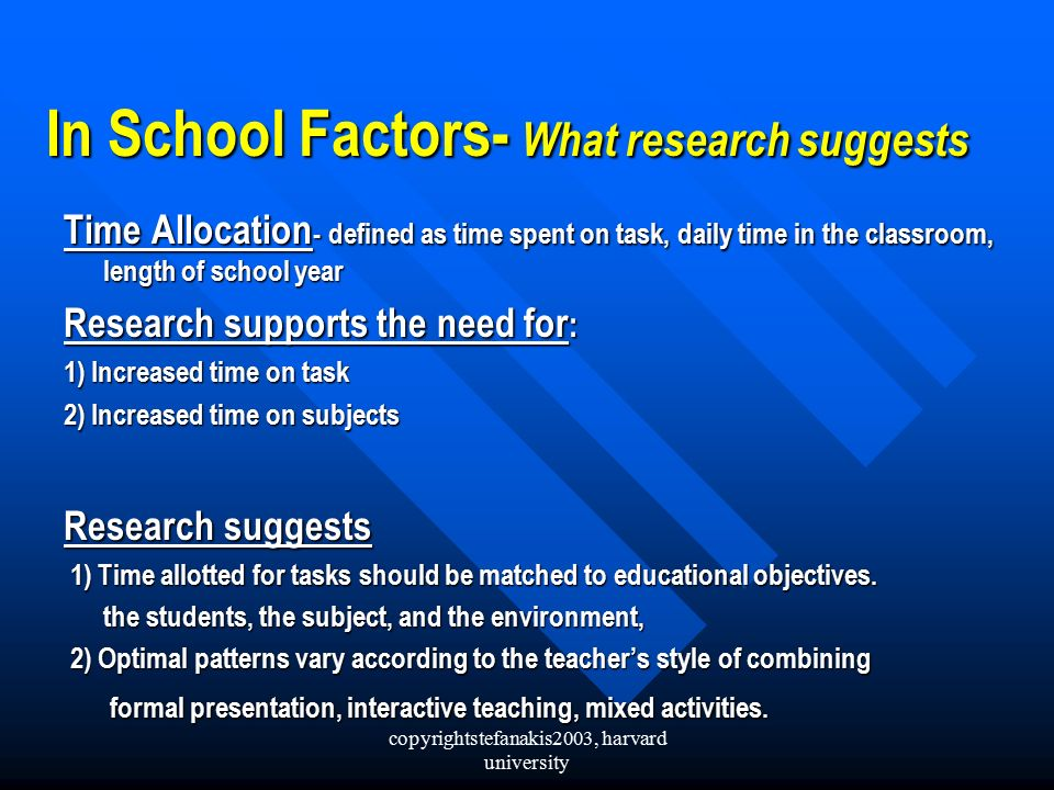 copyrightstefanakis2003, harvard university In School Factors- What research suggests Time Allocation - defined as time spent on task, daily time in the classroom, length of school year Research supports the need for : 1) Increased time on task 2) Increased time on subjects Research suggests 1) Time allotted for tasks should be matched to educational objectives.