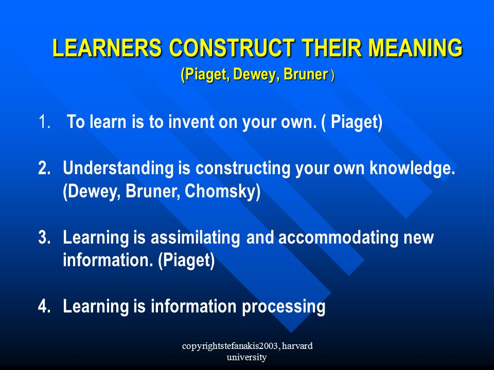 copyrightstefanakis2003, harvard university LEARNERS CONSTRUCT THEIR MEANING (Piaget, Dewey, Bruner ) 1.