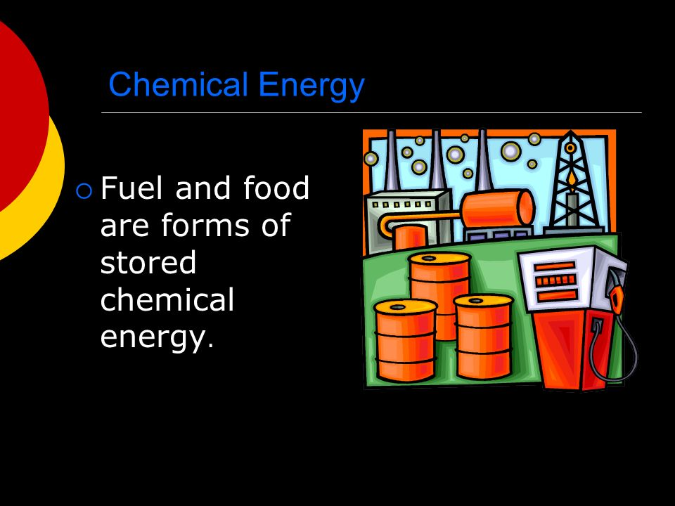 Chemical Energy  Fuel and food are forms of stored chemical energy.