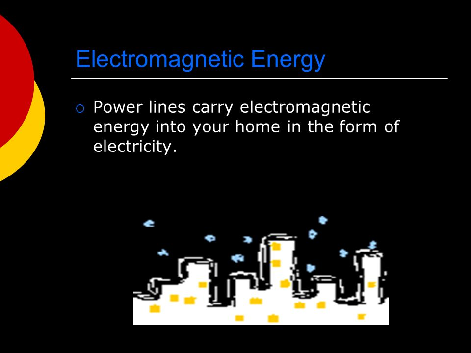 Electromagnetic Energy  Power lines carry electromagnetic energy into your home in the form of electricity.