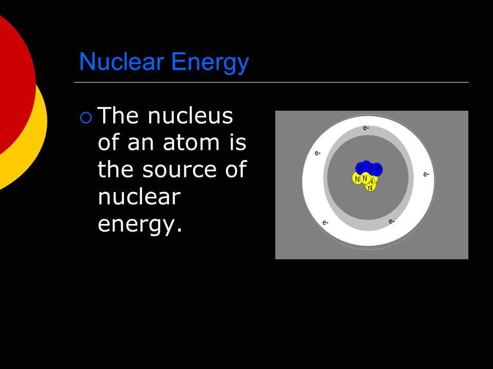 Nuclear Energy  The nucleus of an atom is the source of nuclear energy.
