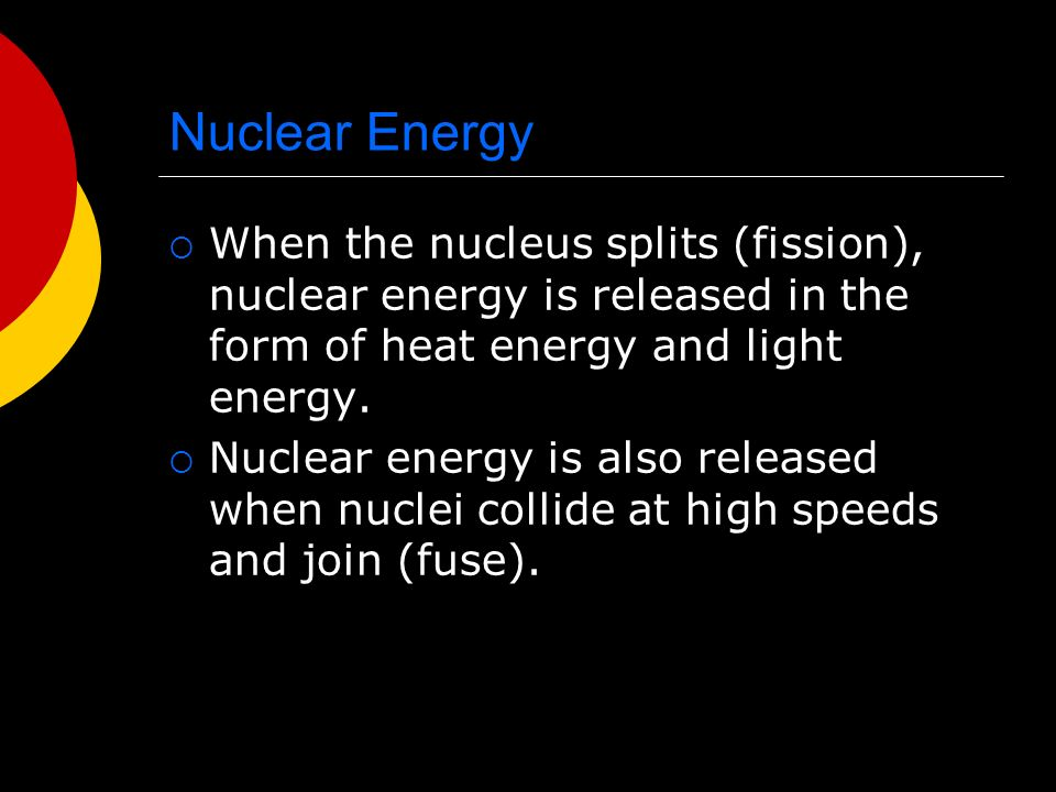 Nuclear Energy  When the nucleus splits (fission), nuclear energy is released in the form of heat energy and light energy.