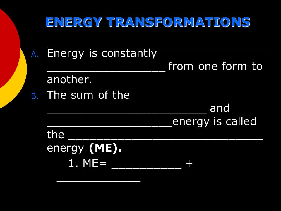 ENERGY TRANSFORMATIONS A. Energy is constantly _________________ from one form to another.
