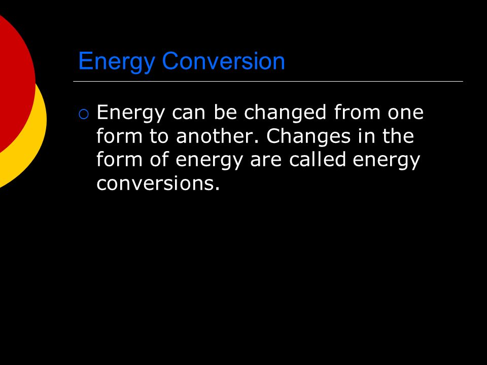 Energy Conversion  Energy can be changed from one form to another.