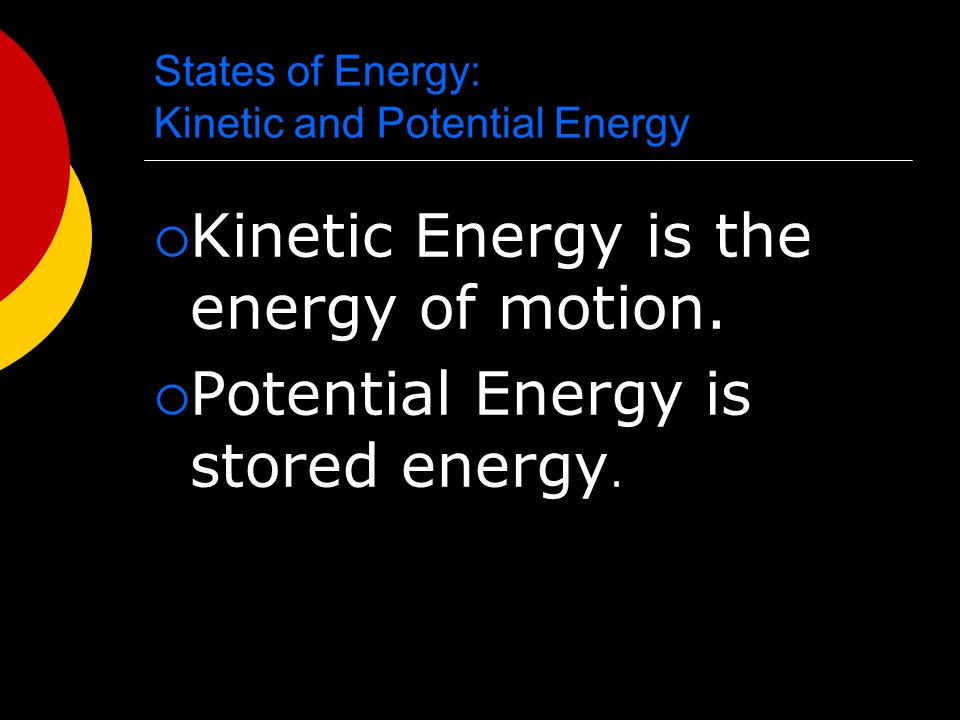 States of Energy: Kinetic and Potential Energy  Kinetic Energy is the energy of motion.