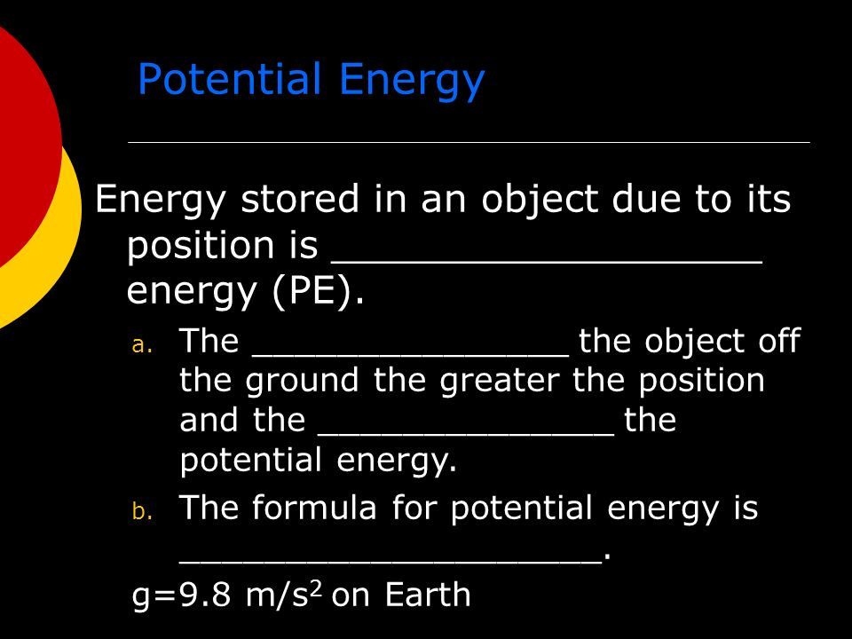 Potential Energy Energy stored in an object due to its position is __________________ energy (PE).