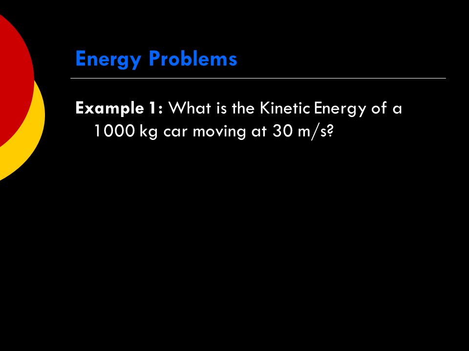 Energy Problems Example 1: What is the Kinetic Energy of a 1000 kg car moving at 30 m/s