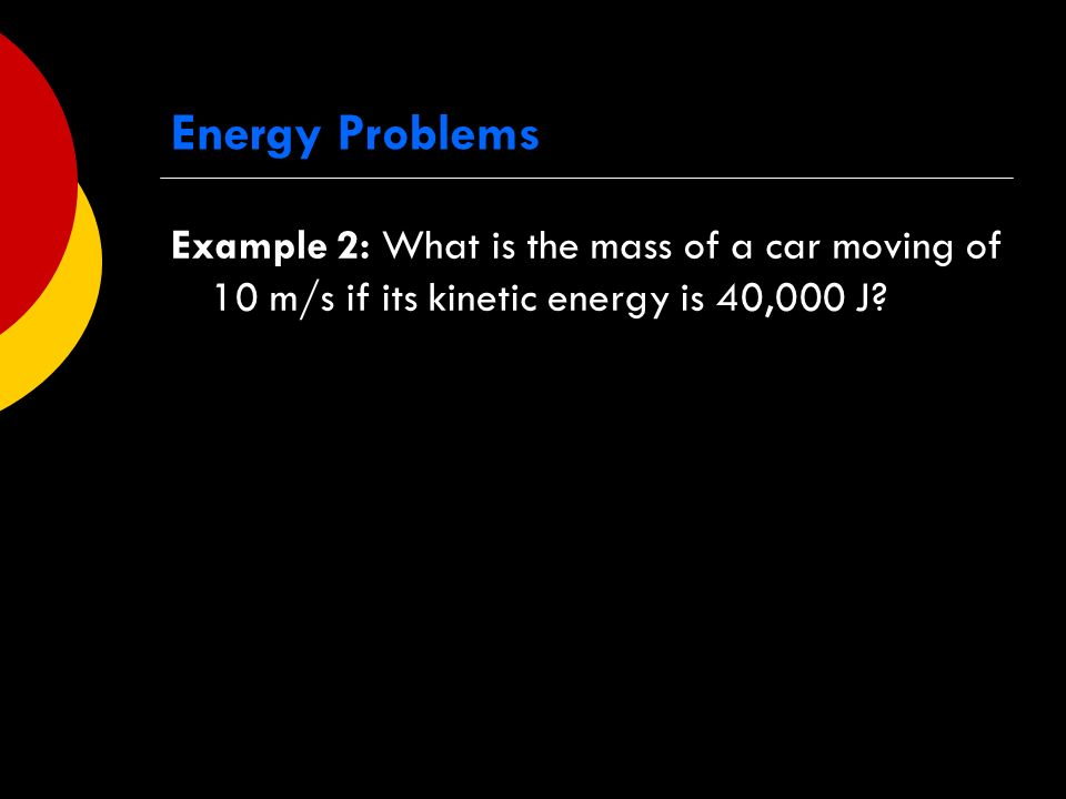 Energy Problems Example 2: What is the mass of a car moving of 10 m/s if its kinetic energy is 40,000 J