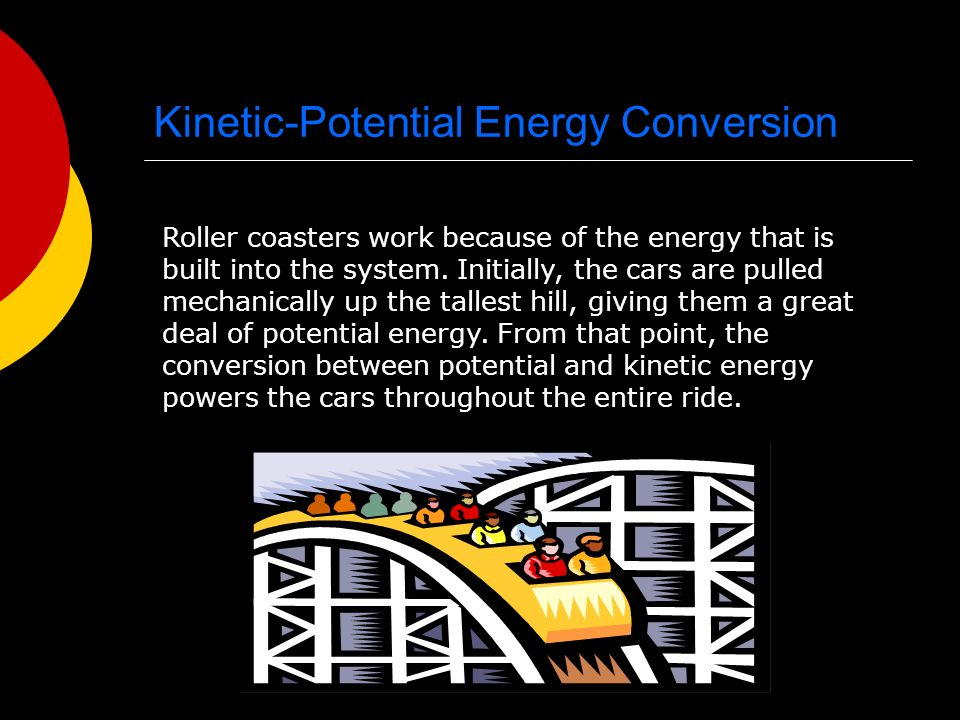 Kinetic-Potential Energy Conversion Roller coasters work because of the energy that is built into the system.