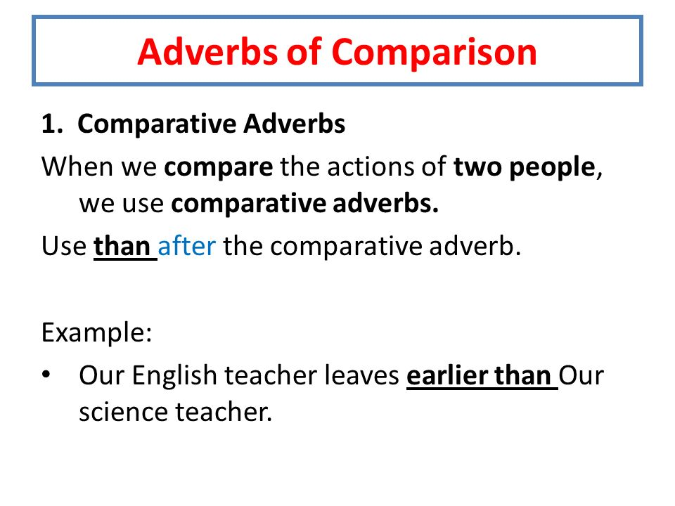 1. Comparative Adverbs When we compare the actions of two people, we use comparative adverbs.