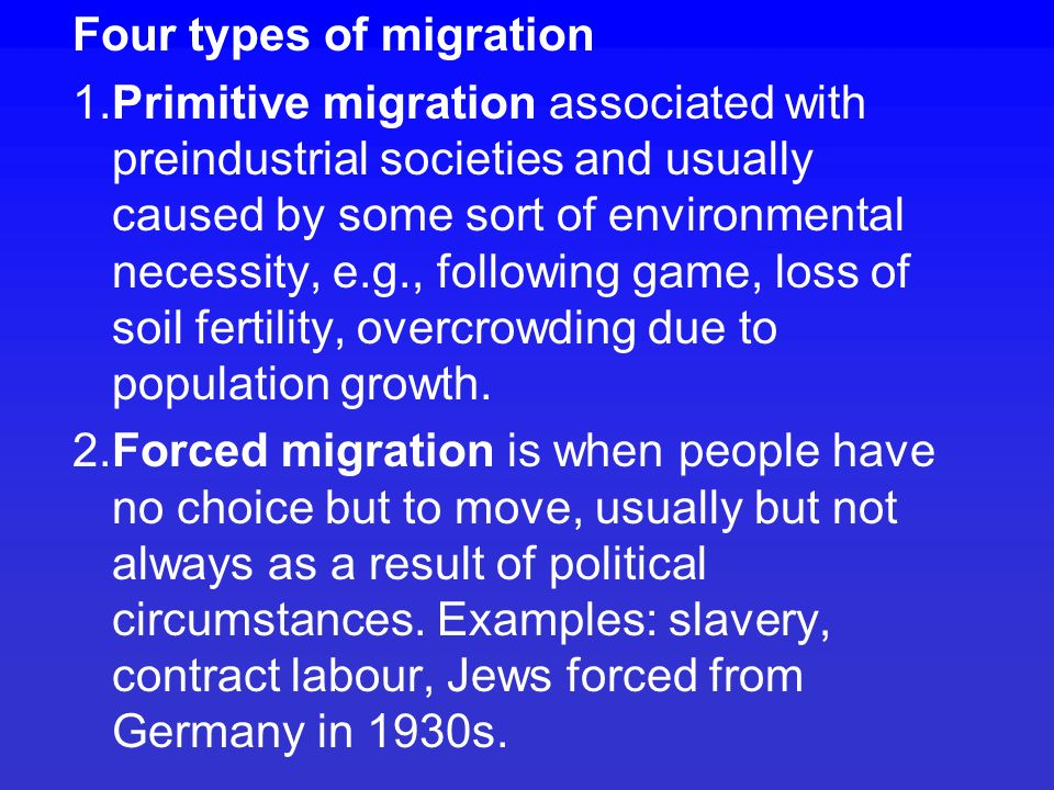 Causes of migration are divided into push factors and pull factors push factors are things like starvation, political and religious persecution, and war pull factors attract people to new destinations: economic opportunity, political and/or religious freedoms physical geography can also be a pull or push factor, at least people's perceptions of physical geography – warmer, colder etc.