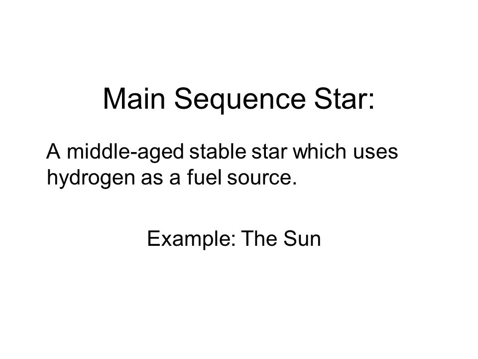 Main Sequence Star: A middle-aged stable star which uses hydrogen as a fuel source.