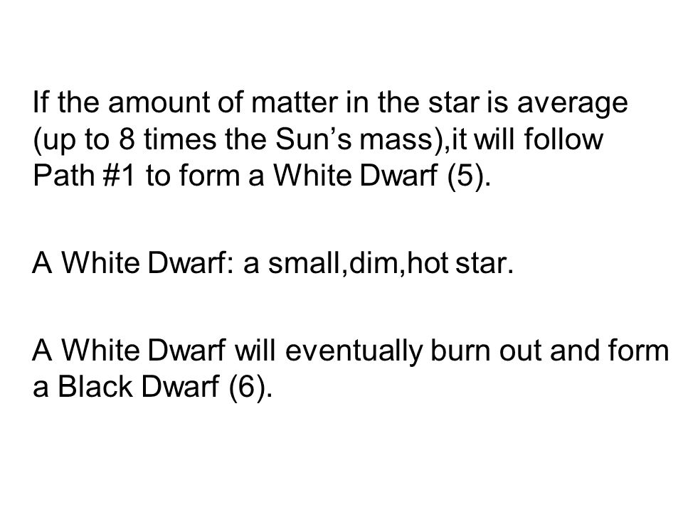 If the amount of matter in the star is average (up to 8 times the Sun's mass),it will follow Path #1 to form a White Dwarf (5).