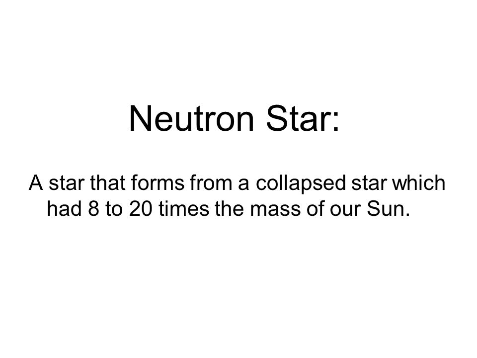 Neutron Star: A star that forms from a collapsed star which had 8 to 20 times the mass of our Sun.