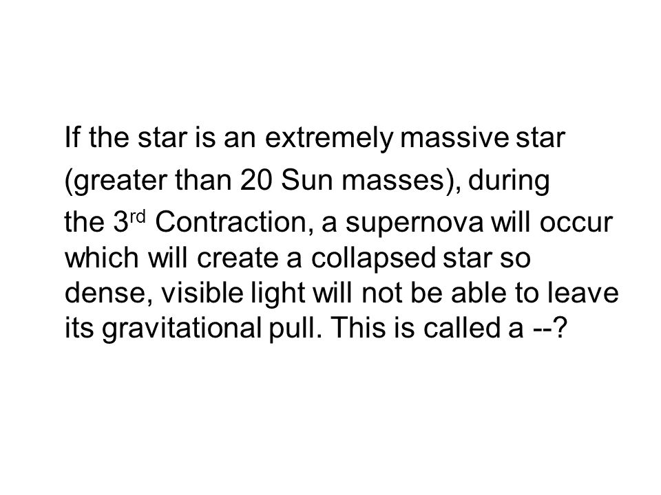 If the star is an extremely massive star (greater than 20 Sun masses), during the 3 rd Contraction, a supernova will occur which will create a collapsed star so dense, visible light will not be able to leave its gravitational pull.