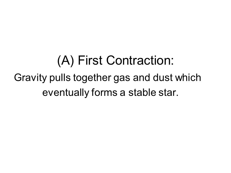 (A) First Contraction: Gravity pulls together gas and dust which eventually forms a stable star.