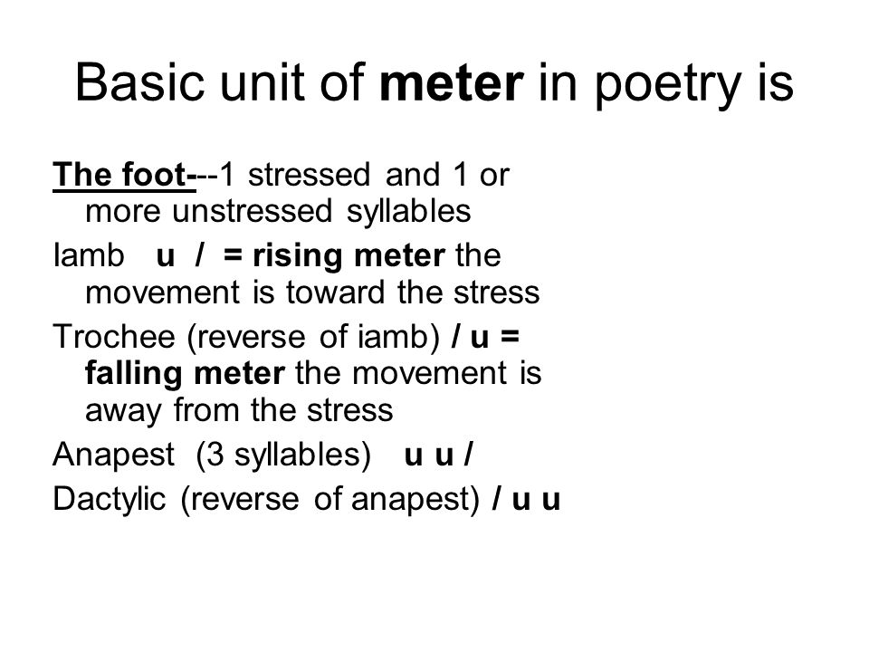 Basic unit of meter in poetry is The foot---1 stressed and 1 or more unstressed syllables Iamb u / = rising meter the movement is toward the stress Trochee (reverse of iamb) / u = falling meter the movement is away from the stress Anapest (3 syllables) u u / Dactylic (reverse of anapest) / u u