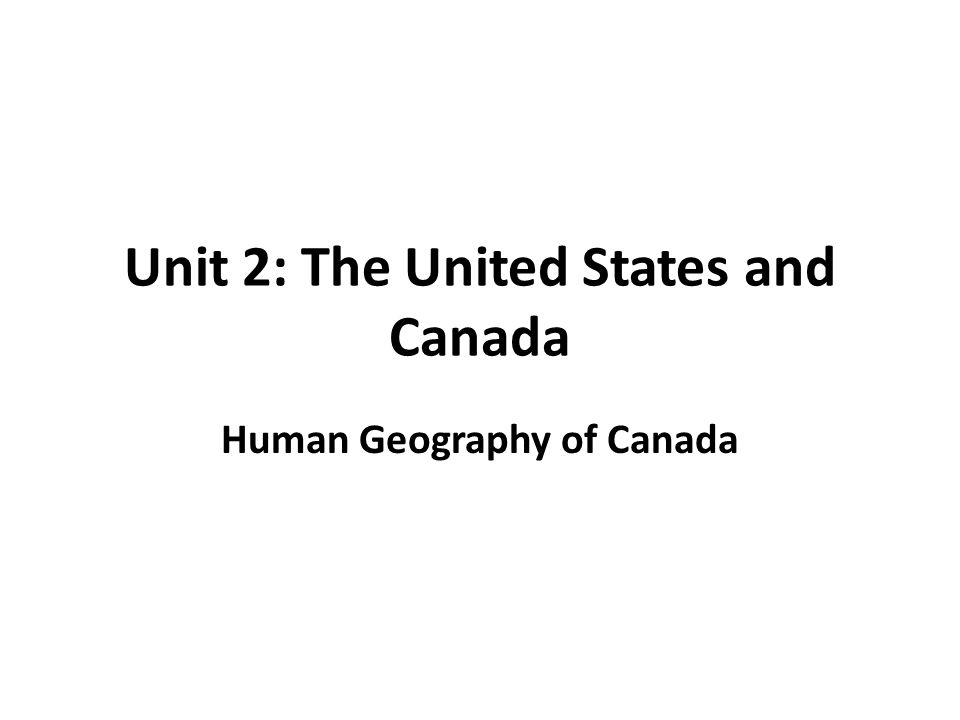 Unit 2: The United States and Canada Human Geography of Canada