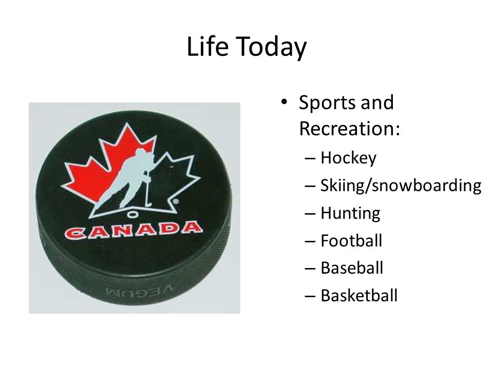 Life Today Sports and Recreation: – Hockey – Skiing/snowboarding – Hunting – Football – Baseball – Basketball