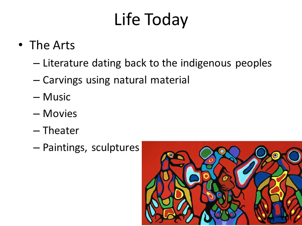 Life Today The Arts – Literature dating back to the indigenous peoples – Carvings using natural material – Music – Movies – Theater – Paintings, sculptures