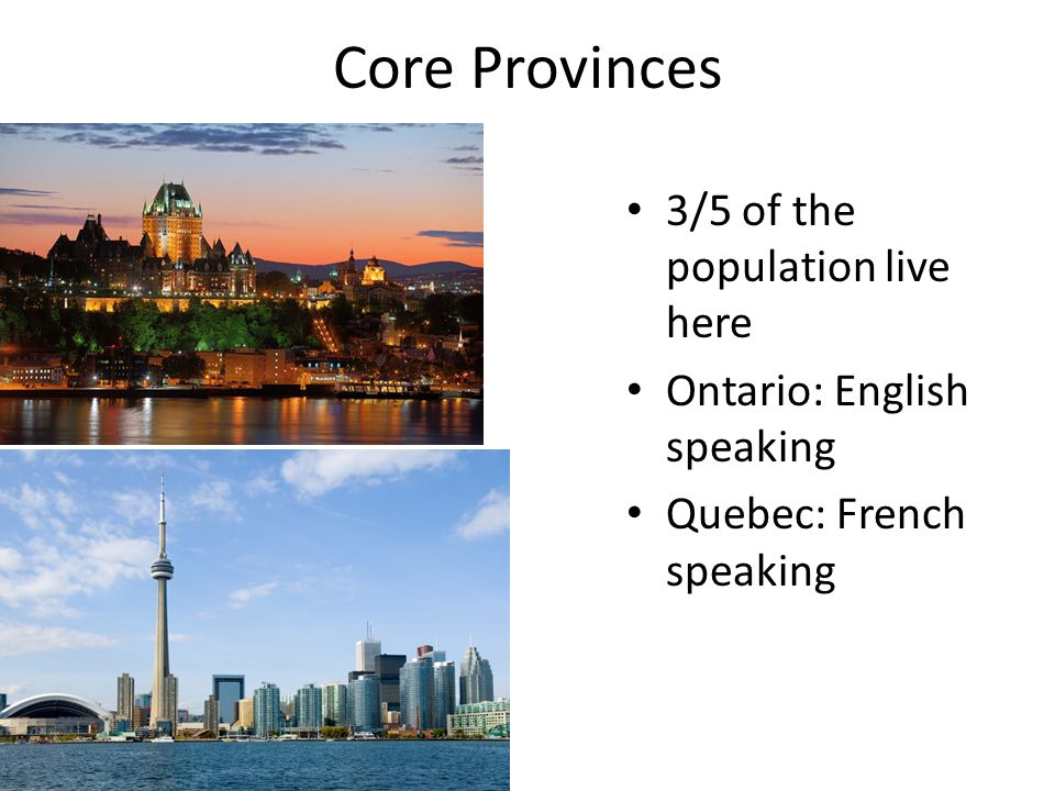 Core Provinces 3/5 of the population live here Ontario: English speaking Quebec: French speaking