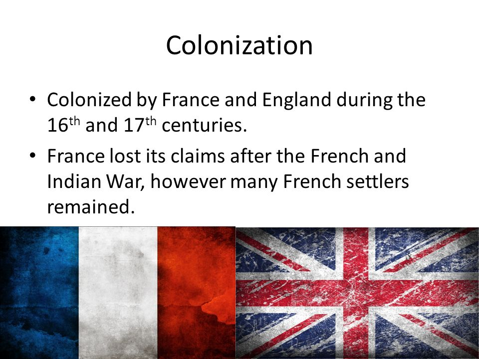 Colonization Colonized by France and England during the 16 th and 17 th centuries.