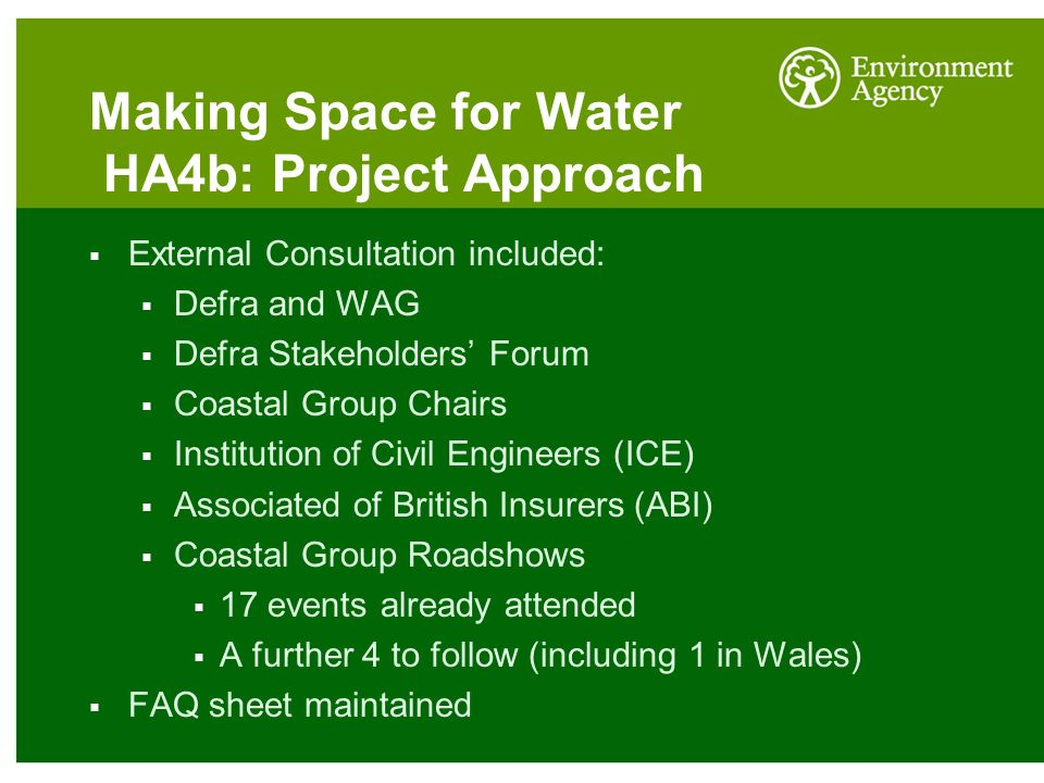 Making Space for Water HA4b: Project Approach  External Consultation included:  Defra and WAG  Defra Stakeholders' Forum  Coastal Group Chairs  Institution of Civil Engineers (ICE)  Associated of British Insurers (ABI)  Coastal Group Roadshows  17 events already attended  A further 4 to follow (including 1 in Wales)  FAQ sheet maintained