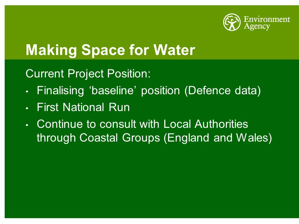 Making Space for Water Current Project Position: Finalising 'baseline' position (Defence data) First National Run Continue to consult with Local Authorities through Coastal Groups (England and Wales)
