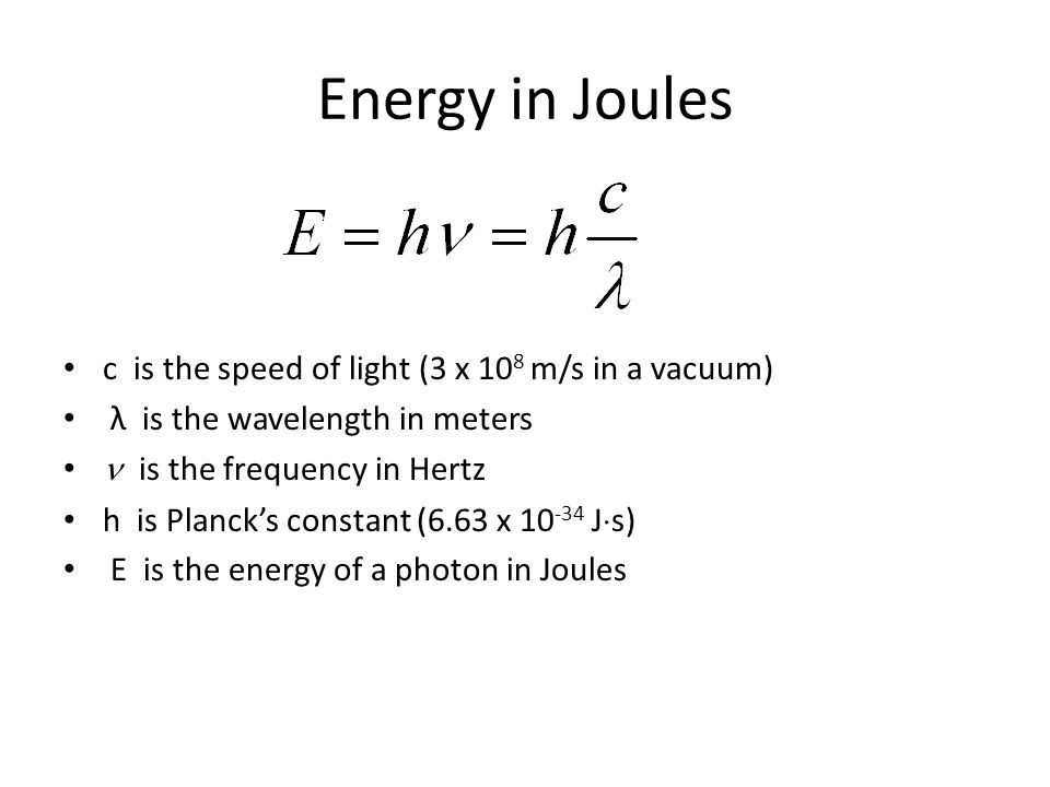 Energy in Joules c is the speed of light (3 x 10 8 m/s in a vacuum) λ is the wavelength in meters  is the frequency in Hertz h is Planck's constant (6.63 x J  s) E is the energy of a photon in Joules