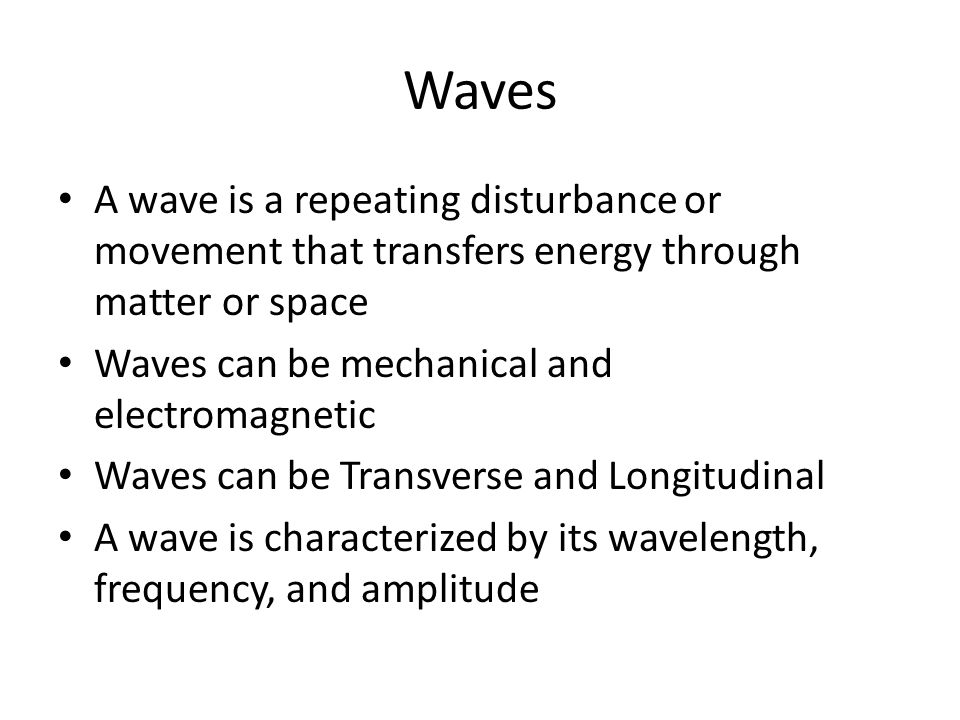 Waves A wave is a repeating disturbance or movement that transfers energy through matter or space Waves can be mechanical and electromagnetic Waves can be Transverse and Longitudinal A wave is characterized by its wavelength, frequency, and amplitude