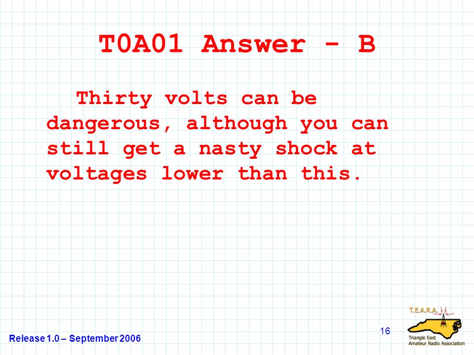 Release 1.0 – September 2006 16 T0A01 Answer - B Thirty volts can be dangerous, although you can still get a nasty shock at voltages lower than this.